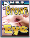 Brown Eye 5 Hrs